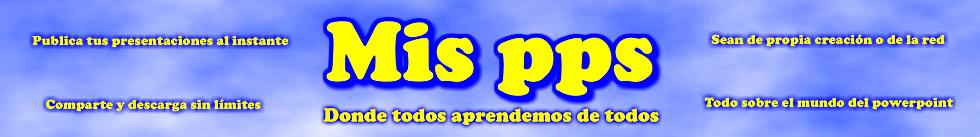 Mis pps - Powerpoints Graciosos, Románticos, Reflexión,Lugares,Política...todos las presentaciones que desees a tu disposición.